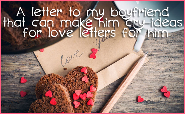 a letter to my boyfriend that can make him cry ideas for love letters for him